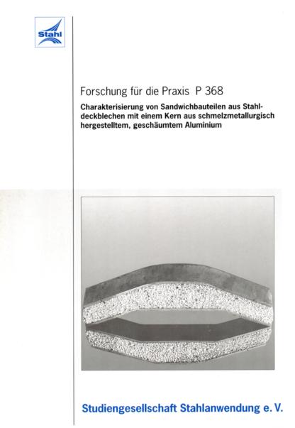 Fostabericht P 368 - Charakterisierung von Sandwichbauteilen aus Stahldeckblechen mit einem Kern aus schmelzmetallurgisch hergestelltem, geschäumten Alumium