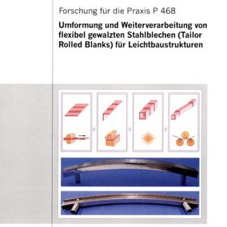 Fostabericht P 468 - Umformung und Weiterverarbeitung von flexbel gewalzten Stahlblechen (Tailor Rolled Blanks) für Leichtbaustrukturen