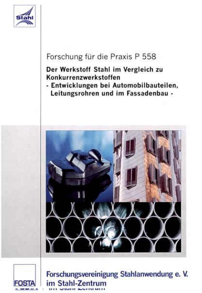 Fostabericht P 558 - Der Werkstoff Stahl im Vergleich zu Konkurrenzwerkstoffen - Entwicklung bei Automobilbauteilen, Leitungsrohren und im Fassadenbau